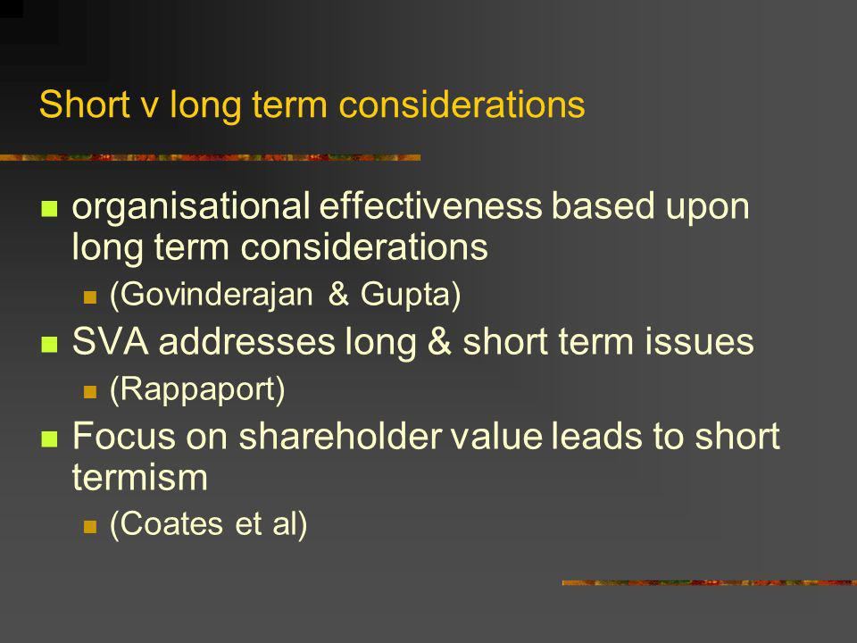 Short v long term considerations organisational effectiveness based upon long term considerations (Govinderajan & Gupta) SVA addresses long & short term issues (Rappaport) Focus on shareholder value leads to short termism (Coates et al)
