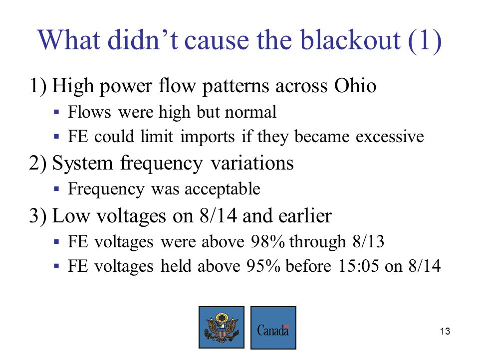13 What didnt cause the blackout (1) 1) High power flow patterns across Ohio Flows were high but normal FE could limit imports if they became excessive 2) System frequency variations Frequency was acceptable 3) Low voltages on 8/14 and earlier FE voltages were above 98% through 8/13 FE voltages held above 95% before 15:05 on 8/14