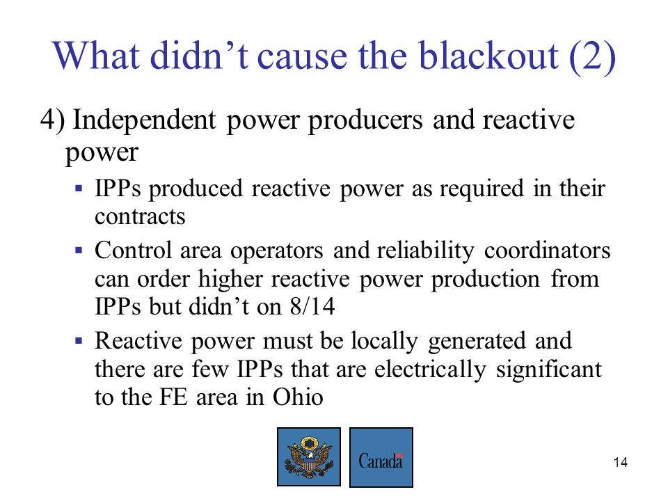 14 What didnt cause the blackout (2) 4) Independent power producers and reactive power IPPs produced reactive power as required in their contracts Control area operators and reliability coordinators can order higher reactive power production from IPPs but didnt on 8/14 Reactive power must be locally generated and there are few IPPs that are electrically significant to the FE area in Ohio