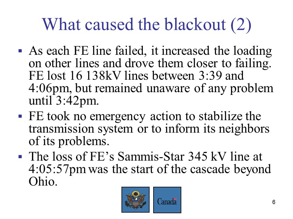6 What caused the blackout (2) As each FE line failed, it increased the loading on other lines and drove them closer to failing.