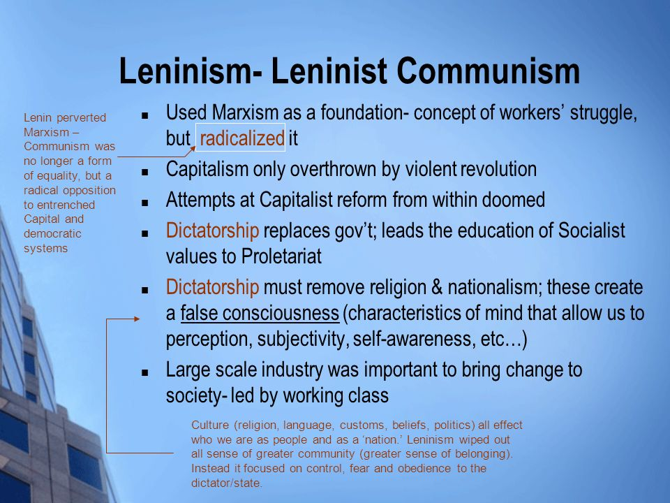 Leninism- Leninist Communism Used Marxism as a foundation- concept of workers struggle, but radicalized it Capitalism only overthrown by violent revolution Attempts at Capitalist reform from within doomed Dictatorship replaces govt; leads the education of Socialist values to Proletariat Dictatorship must remove religion & nationalism; these create a false consciousness (characteristics of mind that allow us to perception, subjectivity, self-awareness, etc…) Large scale industry was important to bring change to society- led by working class Lenin perverted Marxism – Communism was no longer a form of equality, but a radical opposition to entrenched Capital and democratic systems Culture (religion, language, customs, beliefs, politics) all effect who we are as people and as a nation.