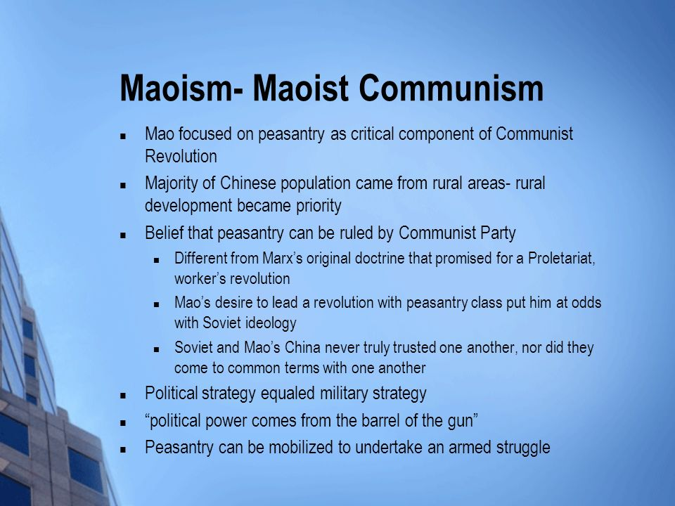 Maoism- Maoist Communism Mao focused on peasantry as critical component of Communist Revolution Majority of Chinese population came from rural areas- rural development became priority Belief that peasantry can be ruled by Communist Party Different from Marxs original doctrine that promised for a Proletariat, workers revolution Maos desire to lead a revolution with peasantry class put him at odds with Soviet ideology Soviet and Maos China never truly trusted one another, nor did they come to common terms with one another Political strategy equaled military strategy political power comes from the barrel of the gun Peasantry can be mobilized to undertake an armed struggle