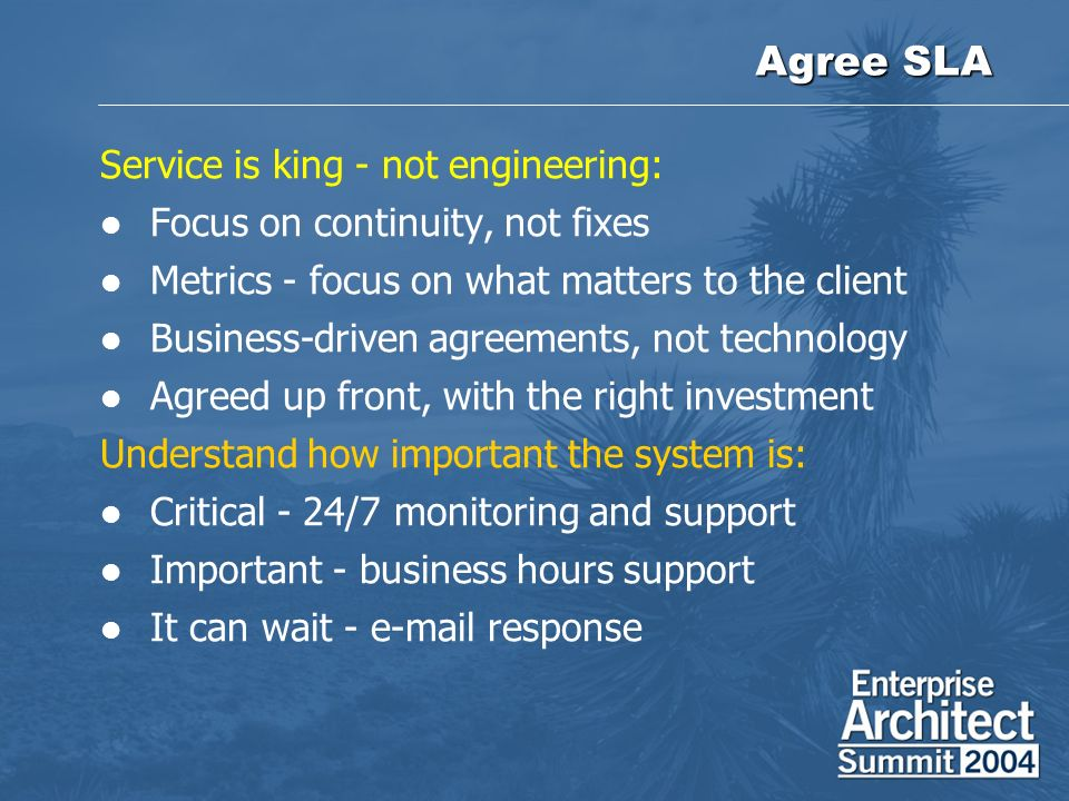 Agree SLA Service is king - not engineering: Focus on continuity, not fixes Metrics - focus on what matters to the client Business-driven agreements, not technology Agreed up front, with the right investment Understand how important the system is: Critical - 24/7 monitoring and support Important - business hours support It can wait - e-mail response