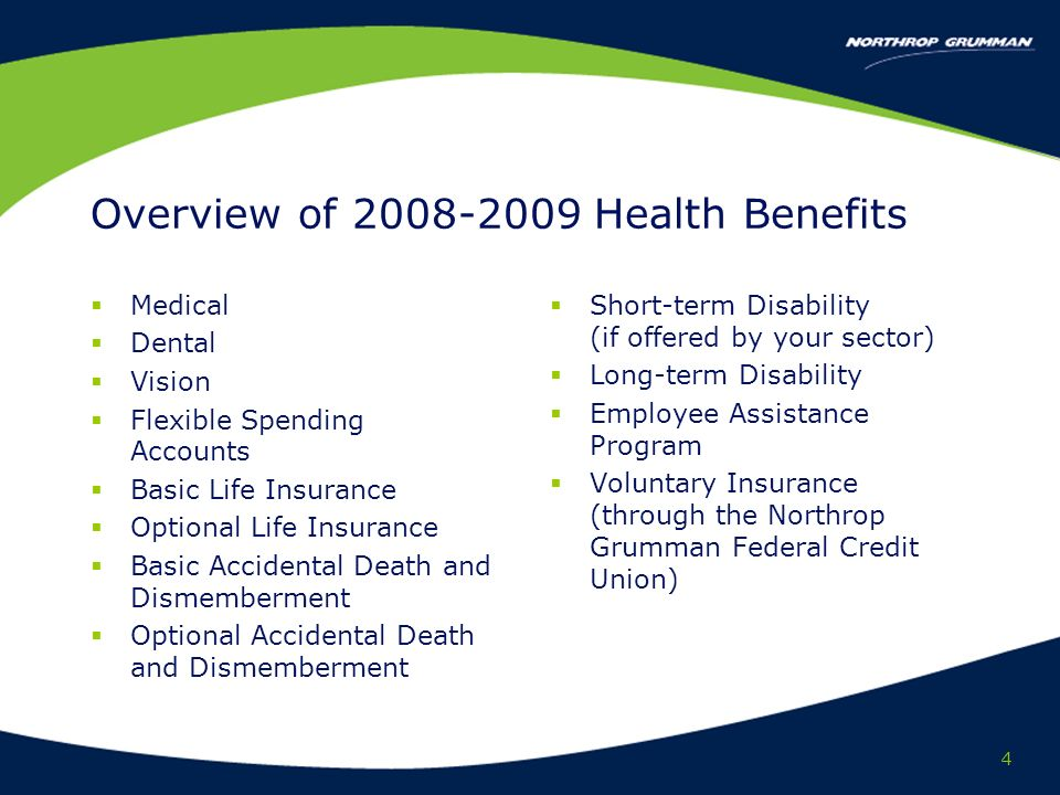 4 Overview of Health Benefits Medical Dental Vision Flexible Spending Accounts Basic Life Insurance Optional Life Insurance Basic Accidental Death and Dismemberment Optional Accidental Death and Dismemberment Short-term Disability (if offered by your sector) Long-term Disability Employee Assistance Program Voluntary Insurance (through the Northrop Grumman Federal Credit Union)