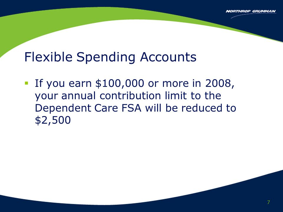 7 Flexible Spending Accounts If you earn $100,000 or more in 2008, your annual contribution limit to the Dependent Care FSA will be reduced to $2,500