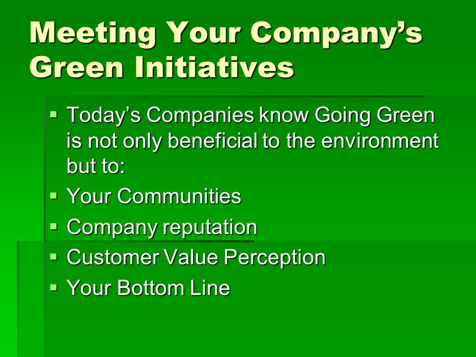 Meeting Your Companys Green Initiatives Todays Companies know Going Green is not only beneficial to the environment but to: Todays Companies know Going Green is not only beneficial to the environment but to: Your Communities Your Communities Company reputation Company reputation Customer Value Perception Customer Value Perception Your Bottom Line Your Bottom Line