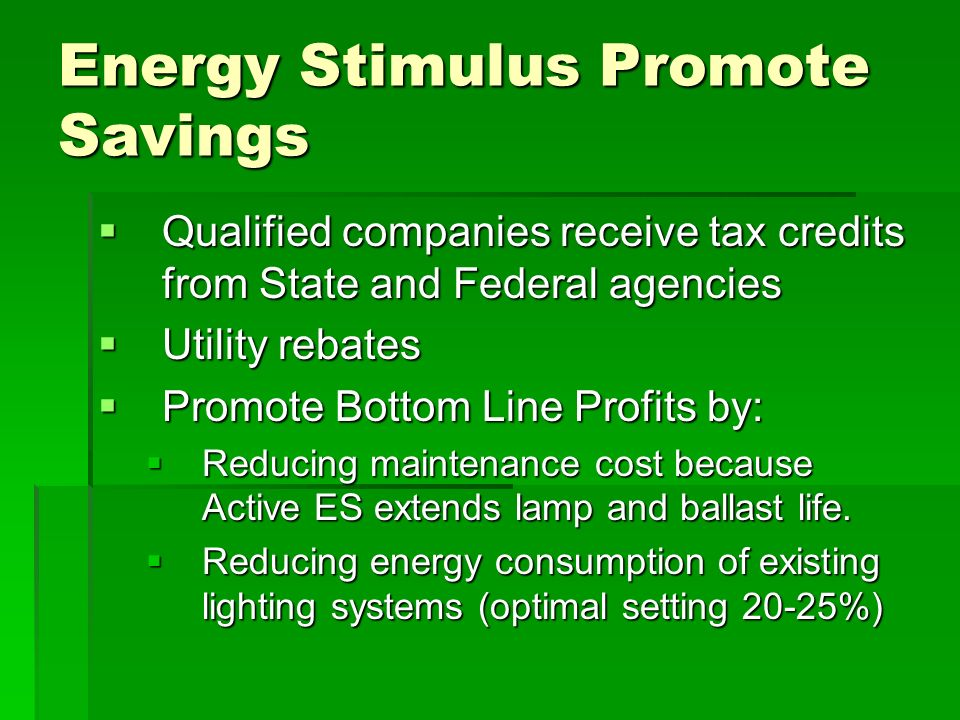 Energy Stimulus Promote Savings Qualified companies receive tax credits from State and Federal agencies Qualified companies receive tax credits from State and Federal agencies Utility rebates Utility rebates Promote Bottom Line Profits by: Promote Bottom Line Profits by: Reducing maintenance cost because Active ES extends lamp and ballast life.