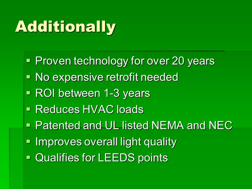 Additionally Proven technology for over 20 years Proven technology for over 20 years No expensive retrofit needed No expensive retrofit needed ROI between 1-3 years ROI between 1-3 years Reduces HVAC loads Reduces HVAC loads Patented and UL listed NEMA and NEC Patented and UL listed NEMA and NEC Improves overall light quality Improves overall light quality Qualifies for LEEDS points Qualifies for LEEDS points