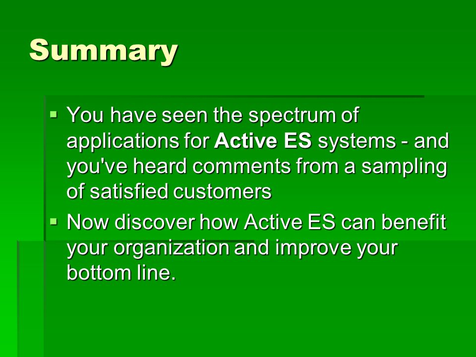 Summary You have seen the spectrum of applications for Active ES systems - and you ve heard comments from a sampling of satisfied customers You have seen the spectrum of applications for Active ES systems - and you ve heard comments from a sampling of satisfied customers Now discover how Active ES can benefit your organization and improve your bottom line.