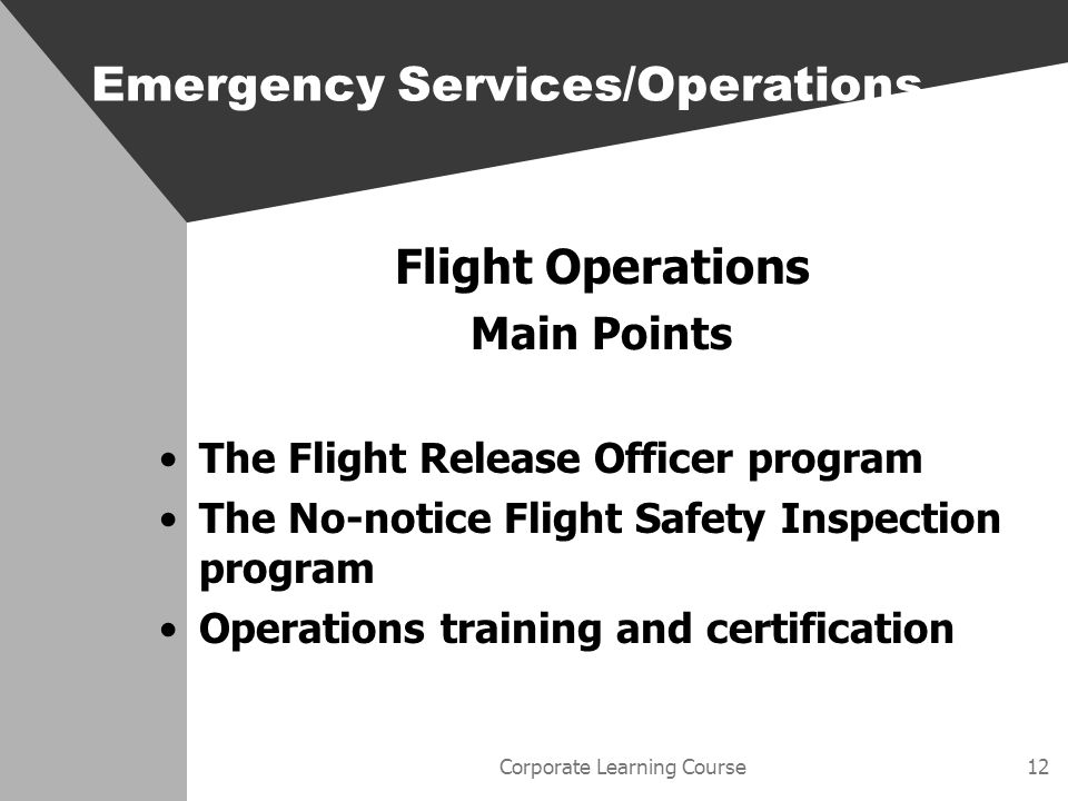 Corporate Learning Course12 Flight Operations Main Points The Flight Release Officer program The No-notice Flight Safety Inspection program Operations training and certification Emergency Services/Operations