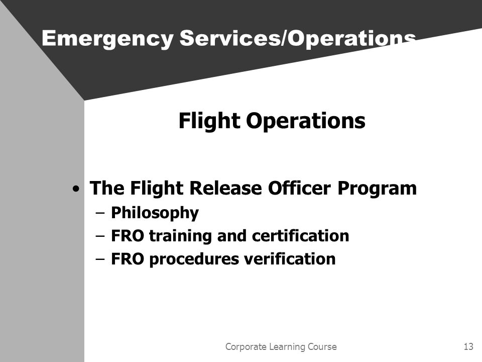 Corporate Learning Course13 Flight Operations The Flight Release Officer Program –Philosophy –FRO training and certification –FRO procedures verification Emergency Services/Operations