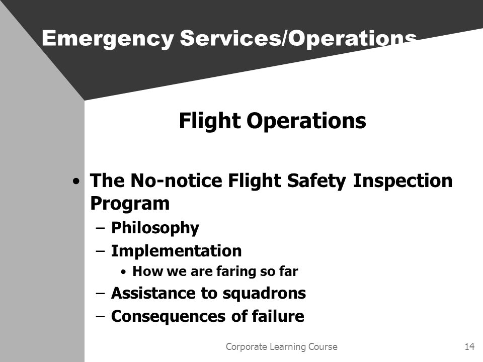 Corporate Learning Course14 Flight Operations The No-notice Flight Safety Inspection Program –Philosophy –Implementation How we are faring so far –Assistance to squadrons –Consequences of failure Emergency Services/Operations