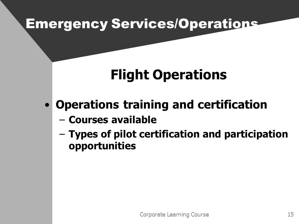 Corporate Learning Course15 Flight Operations Operations training and certification –Courses available –Types of pilot certification and participation opportunities Emergency Services/Operations