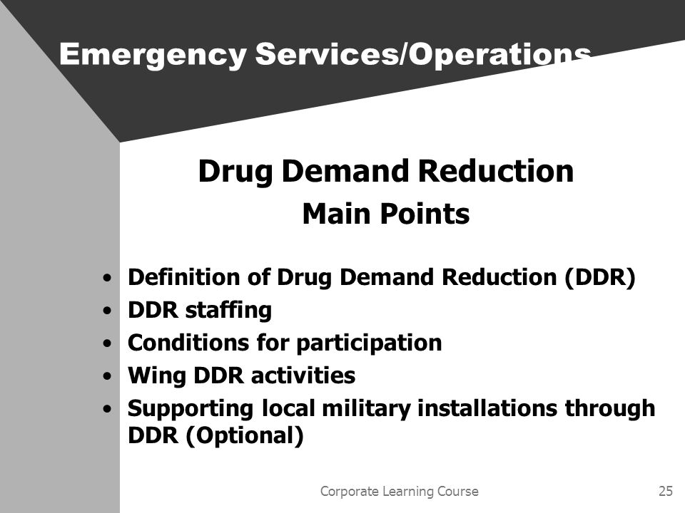 Corporate Learning Course25 Drug Demand Reduction Main Points Definition of Drug Demand Reduction (DDR) DDR staffing Conditions for participation Wing DDR activities Supporting local military installations through DDR (Optional) Emergency Services/Operations