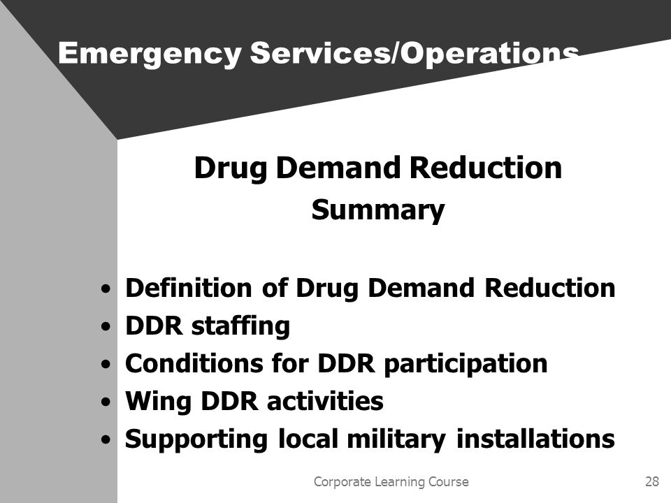 Corporate Learning Course28 Drug Demand Reduction Summary Definition of Drug Demand Reduction DDR staffing Conditions for DDR participation Wing DDR activities Supporting local military installations Emergency Services/Operations