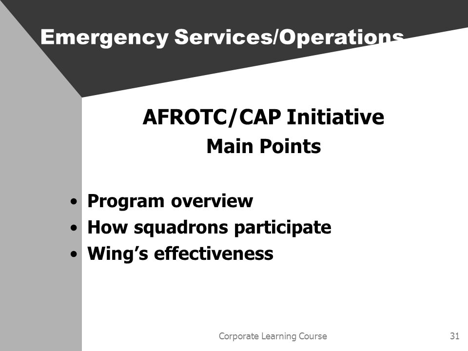 Corporate Learning Course31 AFROTC/CAP Initiative Main Points Program overview How squadrons participate Wings effectiveness Emergency Services/Operations