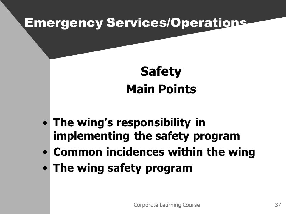 Corporate Learning Course37 Safety Main Points The wings responsibility in implementing the safety program Common incidences within the wing The wing safety program Emergency Services/Operations