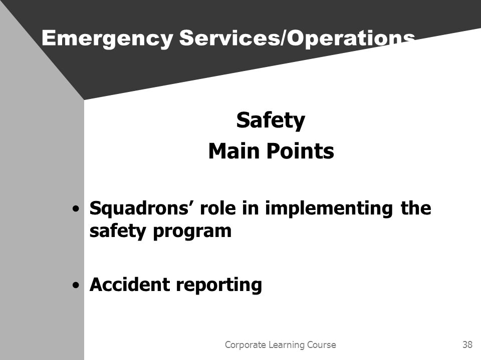 Corporate Learning Course38 Safety Main Points Squadrons role in implementing the safety program Accident reporting Emergency Services/Operations