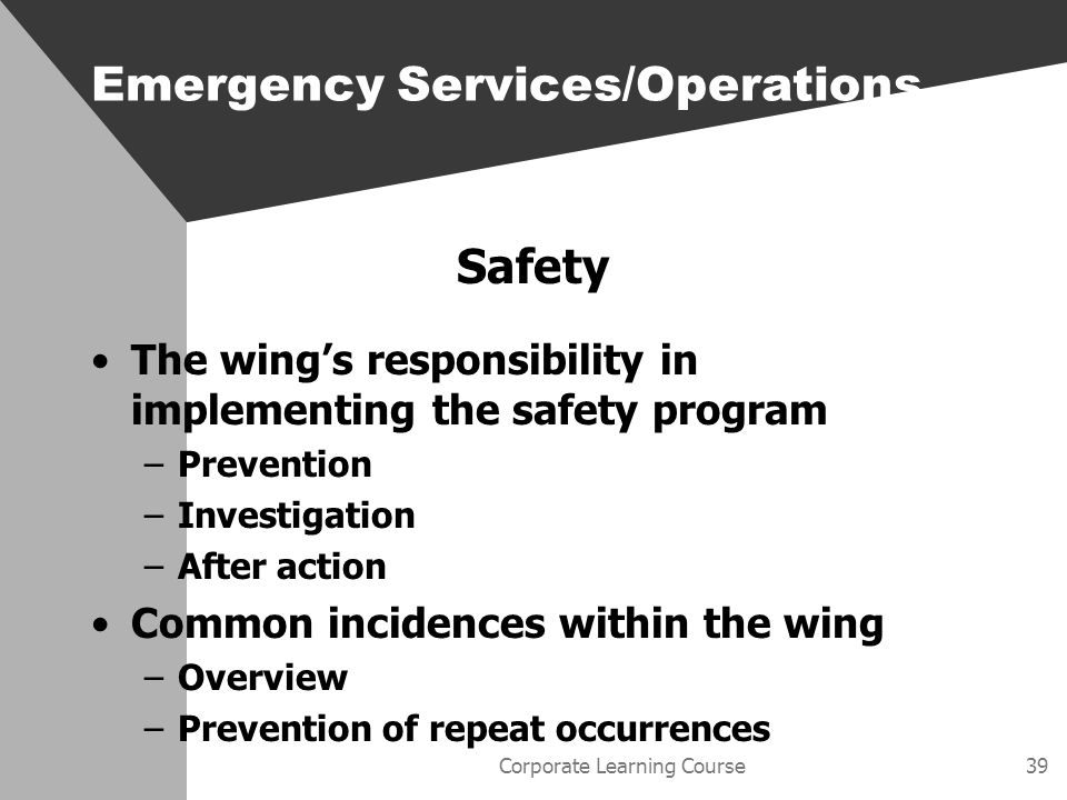 Corporate Learning Course39 Safety The wings responsibility in implementing the safety program –Prevention –Investigation –After action Common incidences within the wing –Overview –Prevention of repeat occurrences Emergency Services/Operations