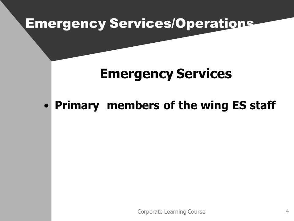 Corporate Learning Course4 Emergency Services Primary members of the wing ES staff Emergency Services/Operations