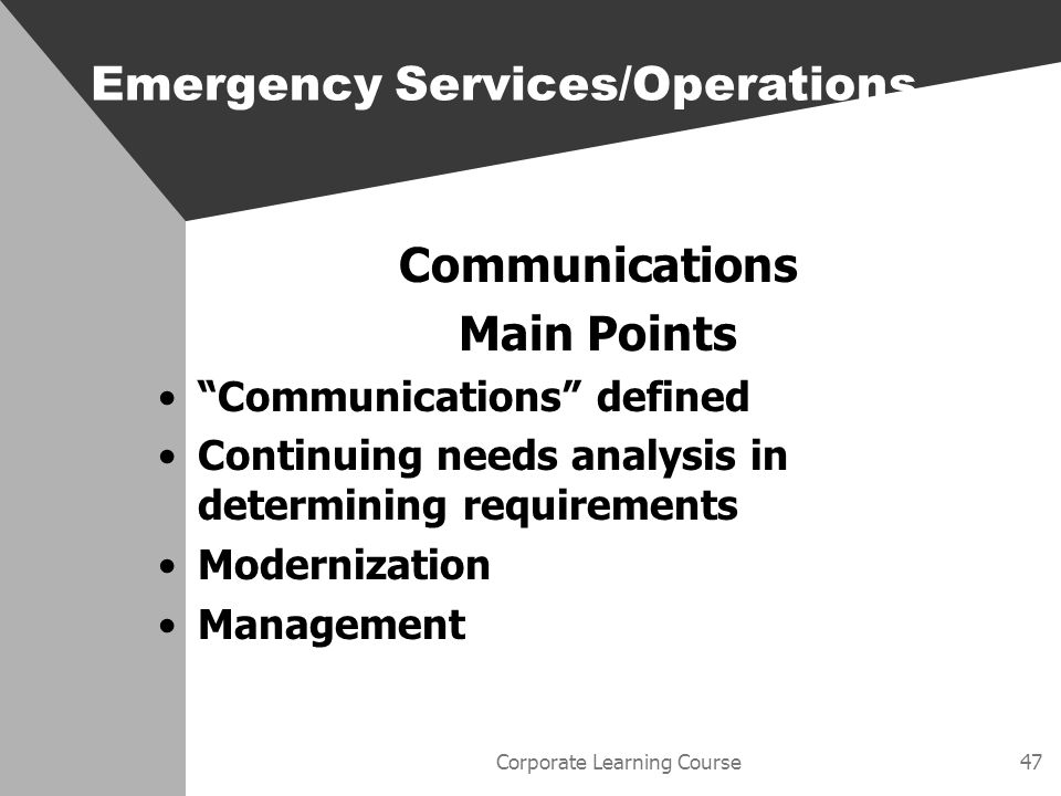 Corporate Learning Course47 Communications Main Points Communications defined Continuing needs analysis in determining requirements Modernization Management Emergency Services/Operations