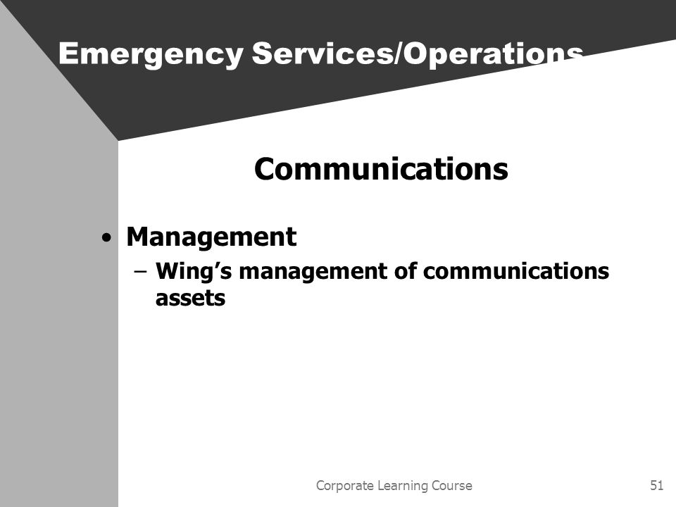 Corporate Learning Course51 Communications Management –Wings management of communications assets Emergency Services/Operations