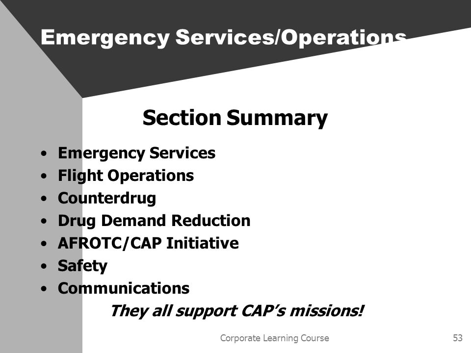 Corporate Learning Course53 Section Summary Emergency Services Flight Operations Counterdrug Drug Demand Reduction AFROTC/CAP Initiative Safety Communications They all support CAPs missions.