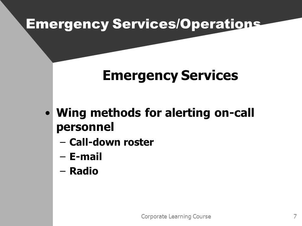 Corporate Learning Course7 Emergency Services Wing methods for alerting on-call personnel –Call-down roster – –Radio Emergency Services/Operations