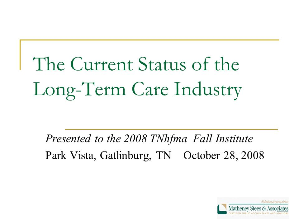 The Current Status of the Long-Term Care Industry Presented to the 2008 TNhfma Fall Institute Park Vista, Gatlinburg, TN October 28, 2008