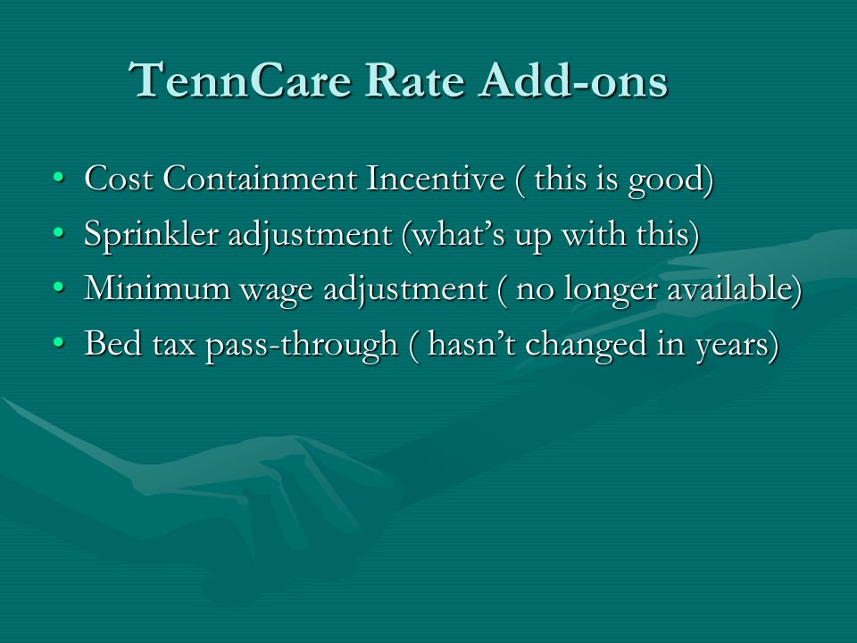 TennCare Rate Add-ons Cost Containment Incentive ( this is good)Cost Containment Incentive ( this is good) Sprinkler adjustment (whats up with this)Sprinkler adjustment (whats up with this) Minimum wage adjustment ( no longer available)Minimum wage adjustment ( no longer available) Bed tax pass-through ( hasnt changed in years)Bed tax pass-through ( hasnt changed in years)