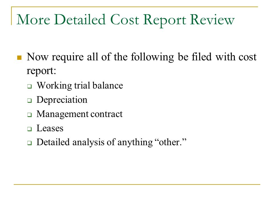 More Detailed Cost Report Review Now require all of the following be filed with cost report: Working trial balance Depreciation Management contract Leases Detailed analysis of anything other.