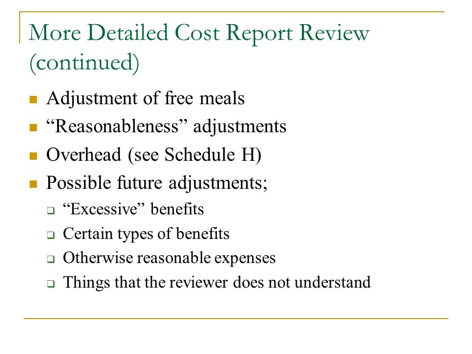 More Detailed Cost Report Review (continued) Adjustment of free meals Reasonableness adjustments Overhead (see Schedule H) Possible future adjustments; Excessive benefits Certain types of benefits Otherwise reasonable expenses Things that the reviewer does not understand