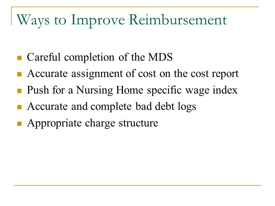 Ways to Improve Reimbursement Careful completion of the MDS Accurate assignment of cost on the cost report Push for a Nursing Home specific wage index Accurate and complete bad debt logs Appropriate charge structure