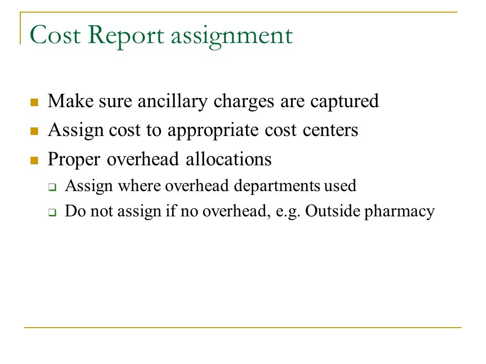 Cost Report assignment Make sure ancillary charges are captured Assign cost to appropriate cost centers Proper overhead allocations Assign where overhead departments used Do not assign if no overhead, e.g.
