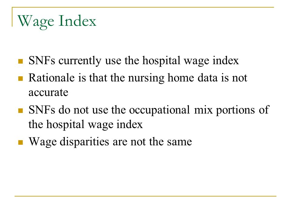 Wage Index SNFs currently use the hospital wage index Rationale is that the nursing home data is not accurate SNFs do not use the occupational mix portions of the hospital wage index Wage disparities are not the same
