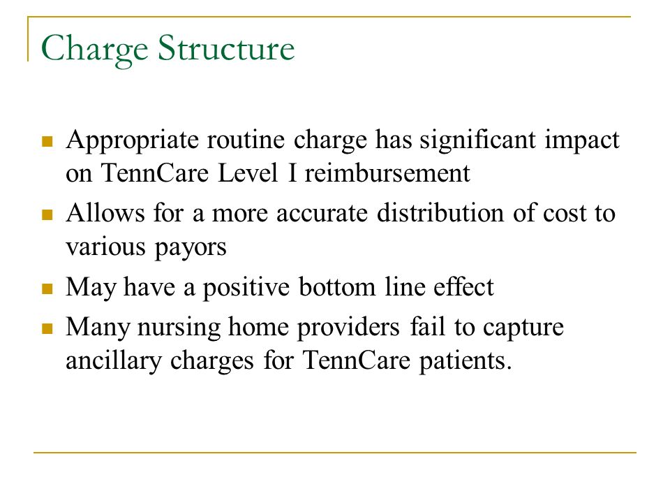 Charge Structure Appropriate routine charge has significant impact on TennCare Level I reimbursement Allows for a more accurate distribution of cost to various payors May have a positive bottom line effect Many nursing home providers fail to capture ancillary charges for TennCare patients.