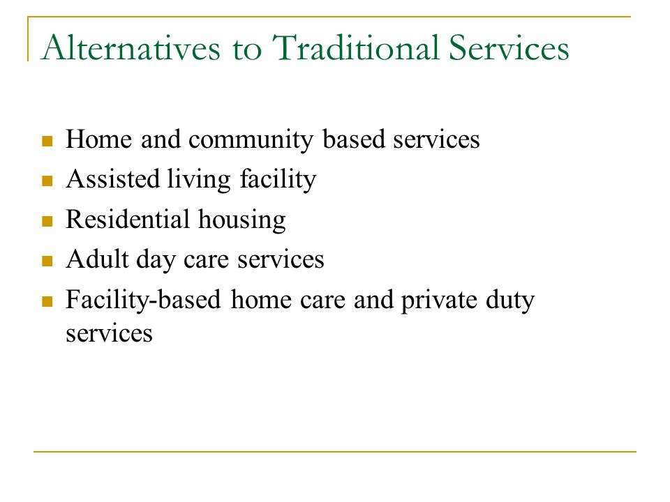 Alternatives to Traditional Services Home and community based services Assisted living facility Residential housing Adult day care services Facility-based home care and private duty services