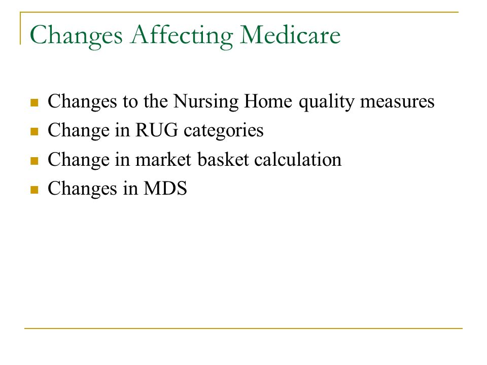 Changes Affecting Medicare Changes to the Nursing Home quality measures Change in RUG categories Change in market basket calculation Changes in MDS
