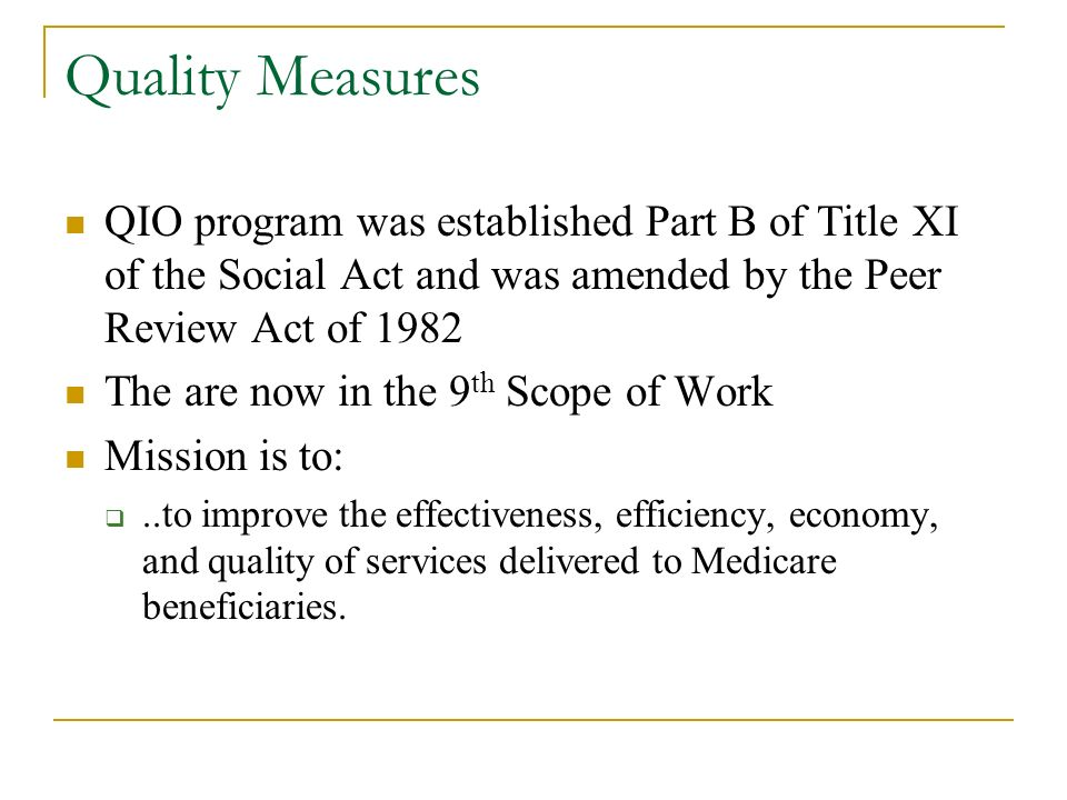 Quality Measures QIO program was established Part B of Title XI of the Social Act and was amended by the Peer Review Act of 1982 The are now in the 9 th Scope of Work Mission is to:..to improve the effectiveness, efficiency, economy, and quality of services delivered to Medicare beneficiaries.