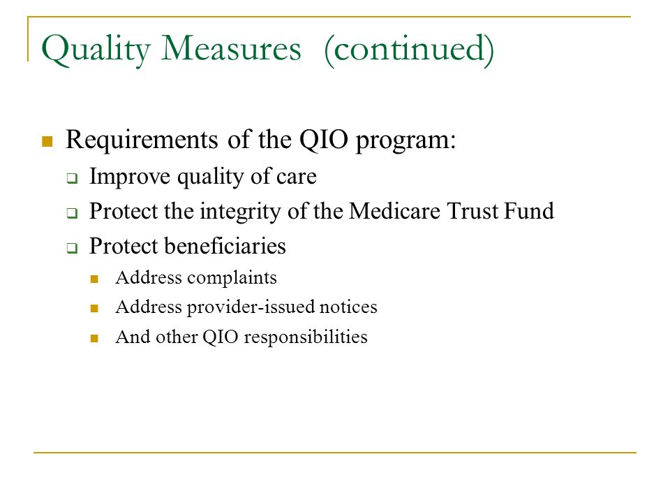 Quality Measures (continued) Requirements of the QIO program: Improve quality of care Protect the integrity of the Medicare Trust Fund Protect beneficiaries Address complaints Address provider-issued notices And other QIO responsibilities