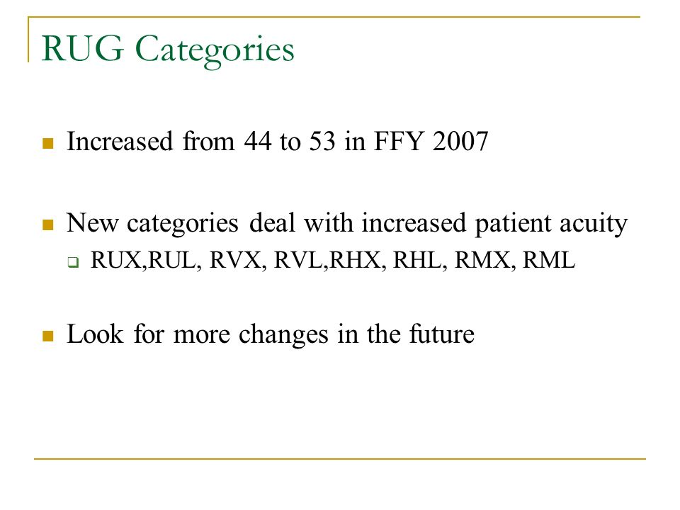 RUG Categories Increased from 44 to 53 in FFY 2007 New categories deal with increased patient acuity RUX,RUL, RVX, RVL,RHX, RHL, RMX, RML Look for more changes in the future
