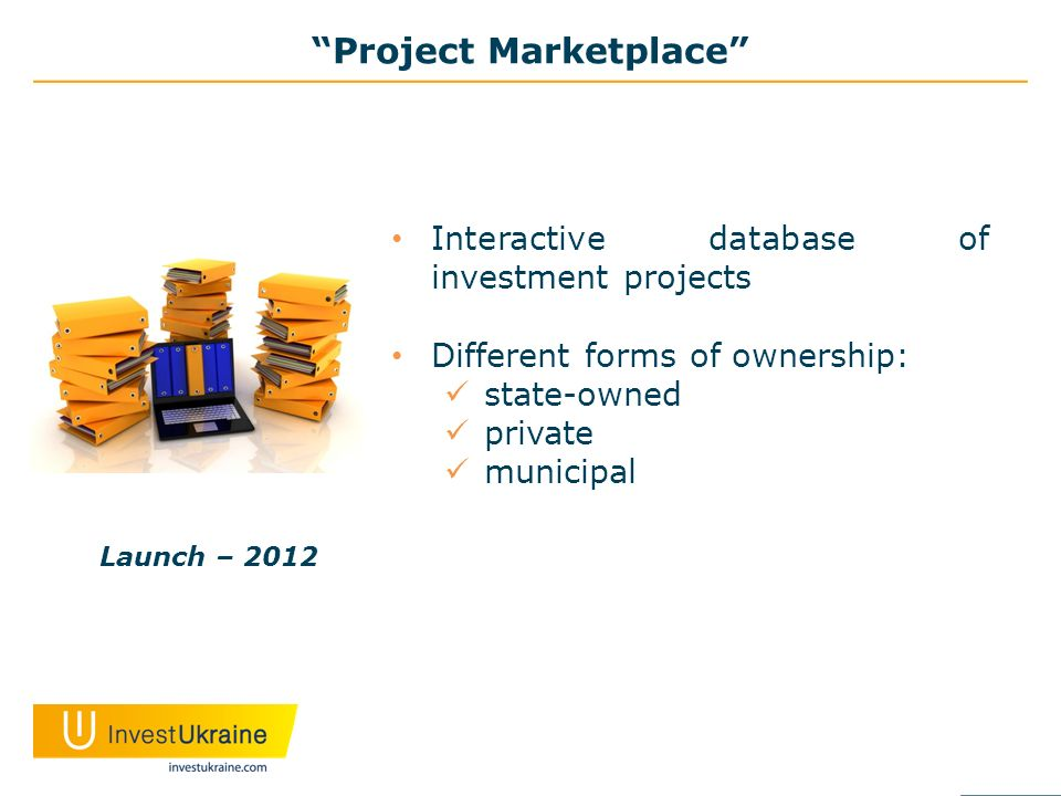 Project Marketplace Interactive database of investment projects Different forms of ownership: state-owned private municipal Launch – 2012