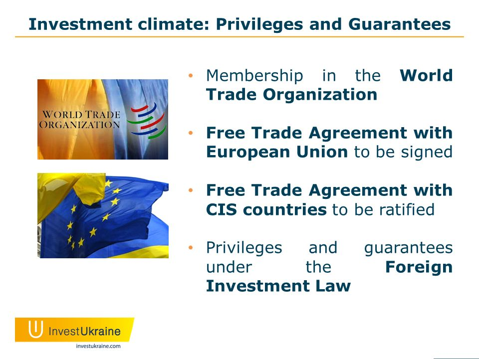 Investment climate: Privileges and Guarantees Membership in the World Trade Organization Free Trade Agreement with European Union to be signed Free Trade Agreement with CIS countries to be ratified Privileges and guarantees under the Foreign Investment Law