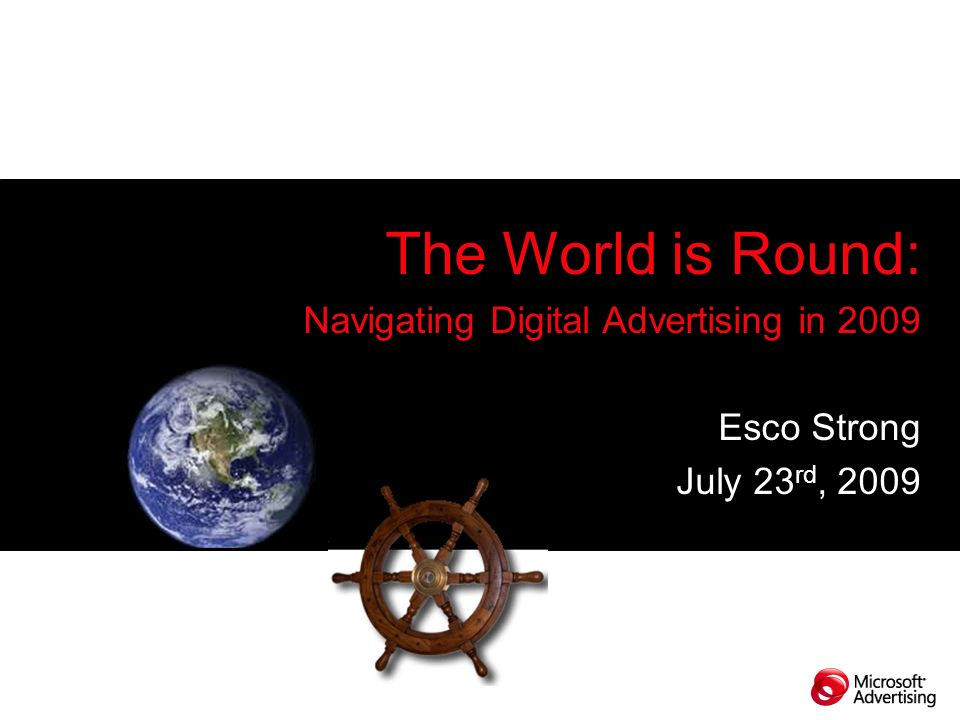 The World is Round: Navigating Digital Advertising in 2009 Esco Strong July 23 rd, 2009