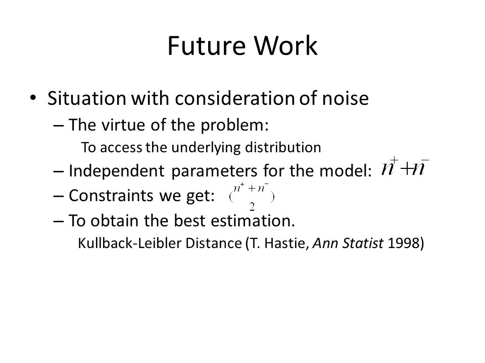 Future Work Situation with consideration of noise – The virtue of the problem: To access the underlying distribution – Independent parameters for the model: – Constraints we get: – To obtain the best estimation.