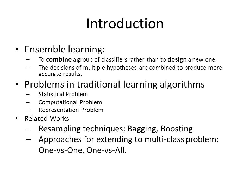 Introduction Ensemble learning: – To combine a group of classifiers rather than to design a new one.