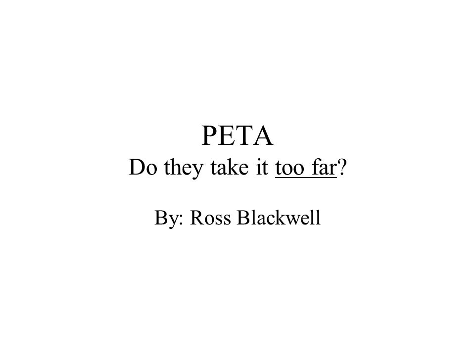 PETA Do they take it too far By: Ross Blackwell