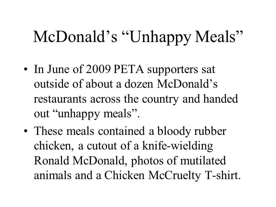 McDonalds Unhappy Meals In June of 2009 PETA supporters sat outside of about a dozen McDonalds restaurants across the country and handed out unhappy meals.