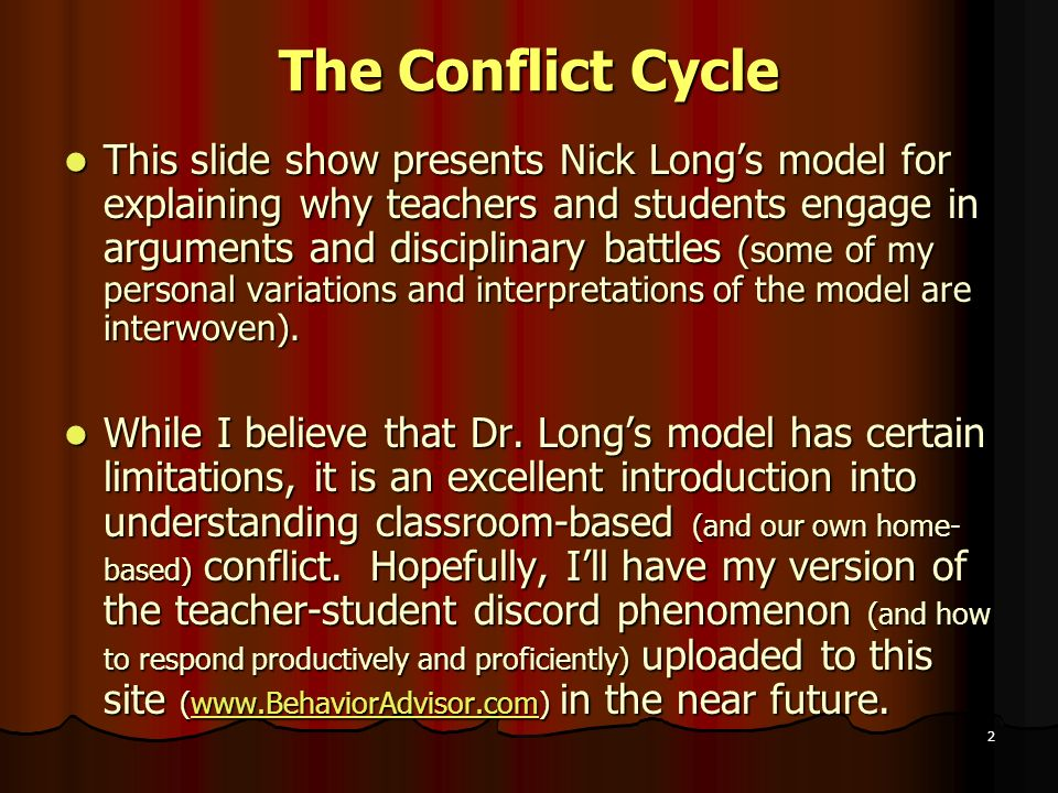 2 The Conflict Cycle This slide show presents Nick Longs model for explaining why teachers and students engage in arguments and disciplinary battles (some of my personal variations and interpretations of the model are interwoven).