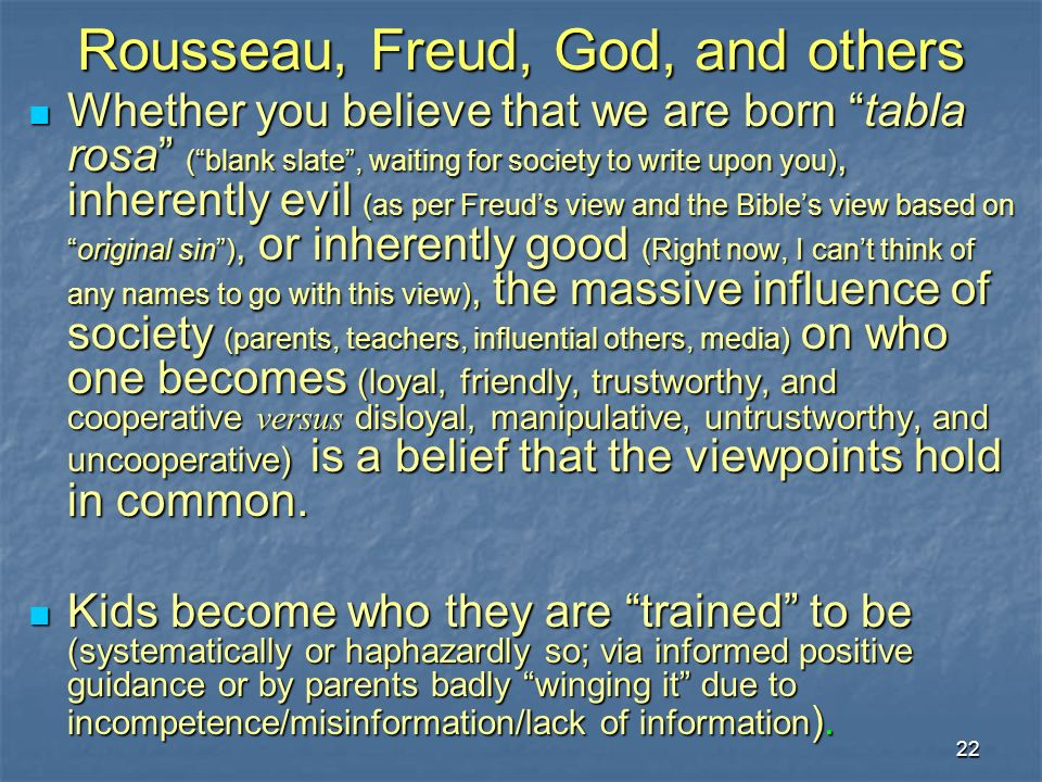 22 Rousseau, Freud, God, and others Whether you believe that we are born tabla rosa (blank slate, waiting for society to write upon you), inherently evil (as per Freuds view and the Bibles view based onoriginal sin), or inherently good (Right now, I cant think of any names to go with this view), the massive influence of society (parents, teachers, influential others, media) on who one becomes (loyal, friendly, trustworthy, and cooperative versus disloyal, manipulative, untrustworthy, and uncooperative) is a belief that the viewpoints hold in common.
